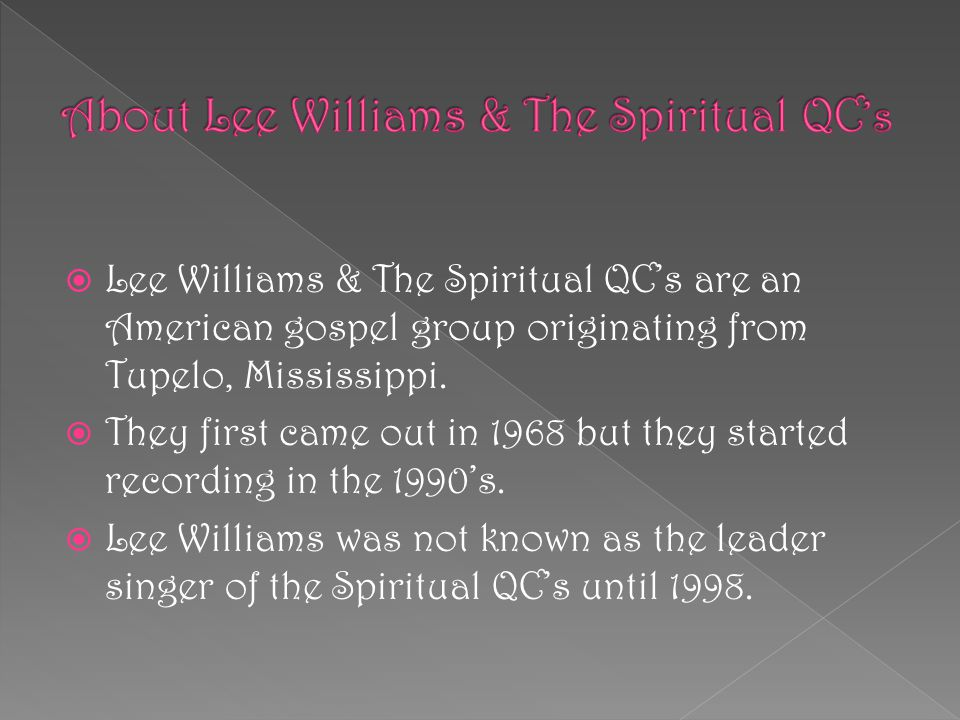  Lee Williams & The Spiritual QC's are an American gospel group originating from Tupelo, Mississippi.  They first came out in 1968 but they started