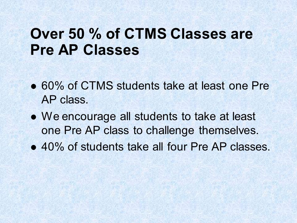 Over 50 % of CTMS Classes are Pre AP Classes 60% of CTMS students take at least one Pre AP class. We encourage all students to take at least one Pre A