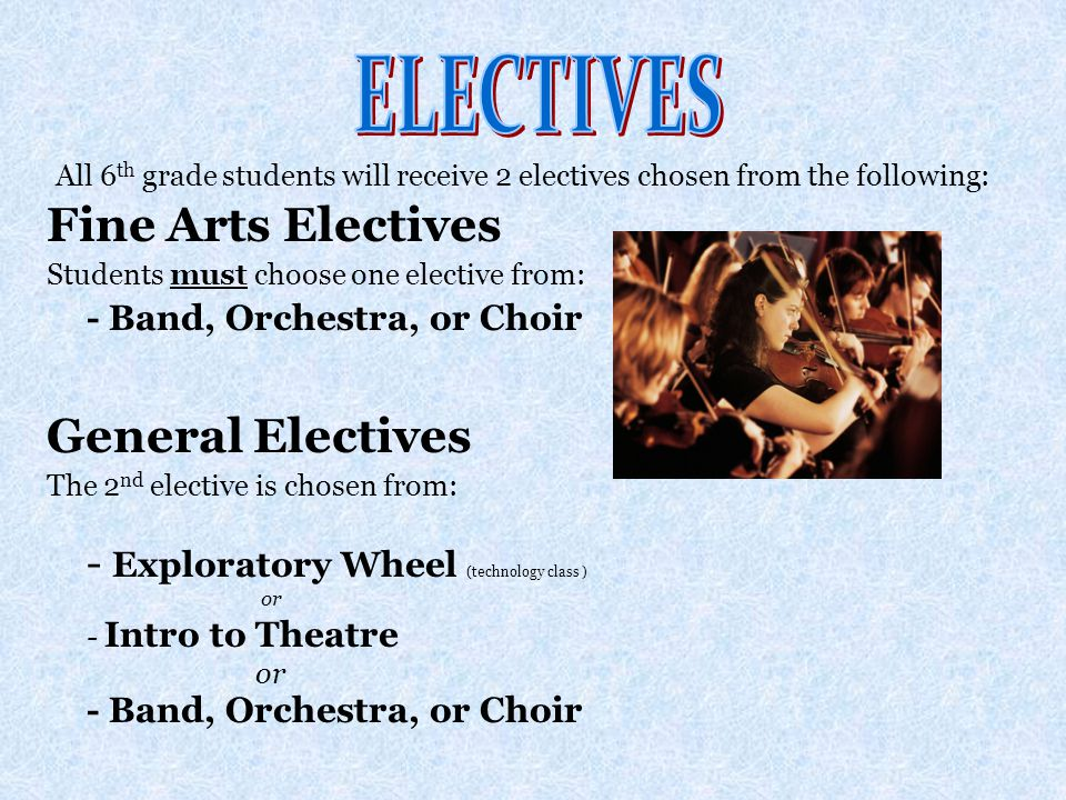 Fine Arts Electives Students must choose one elective from: - Band, Orchestra, or Choir General Electives The 2 nd elective is chosen from: - Exploratory Wheel (technology class ) or - Intro to Theatre or - Band, Orchestra, or Choir All 6 th grade students will receive 2 electives chosen from the following: