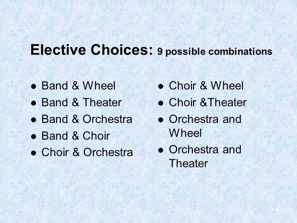 Elective Choices: 9 possible combinations Band & Wheel Band & Theater Band & Orchestra Band & Choir Choir & Orchestra Choir & Wheel Choir &Theater Orc