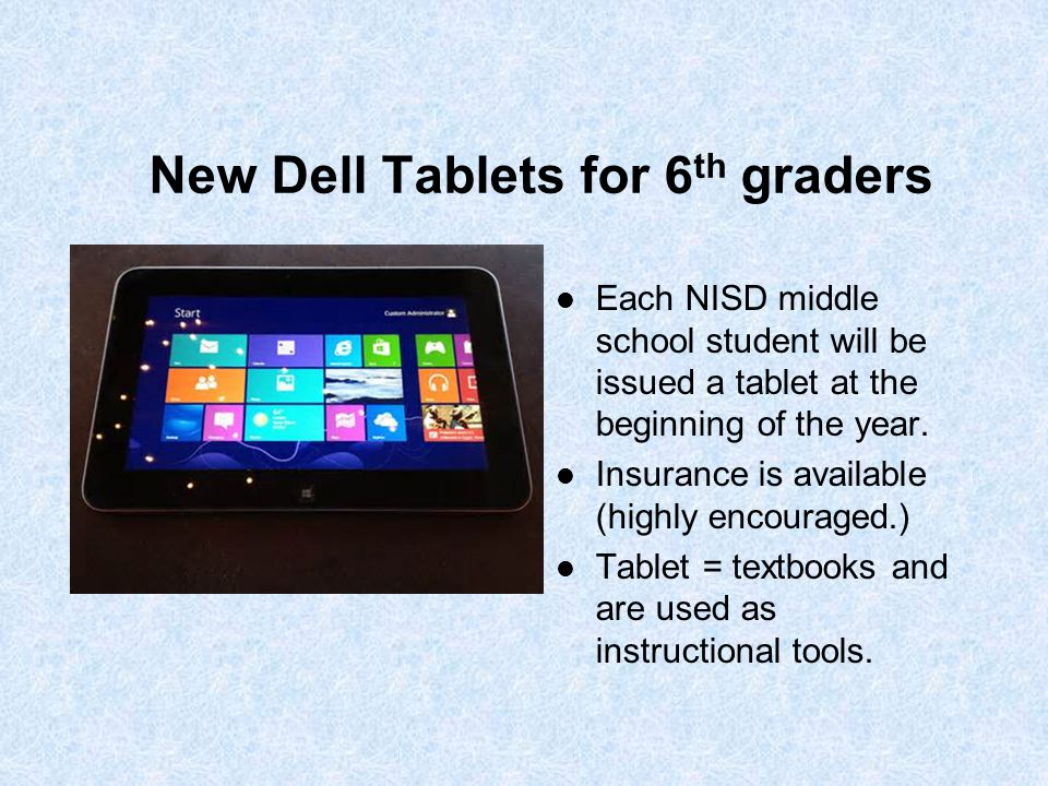 New Dell Tablets for 6 th graders Each NISD middle school student will be issued a tablet at the beginning of the year. Insurance is available (highly
