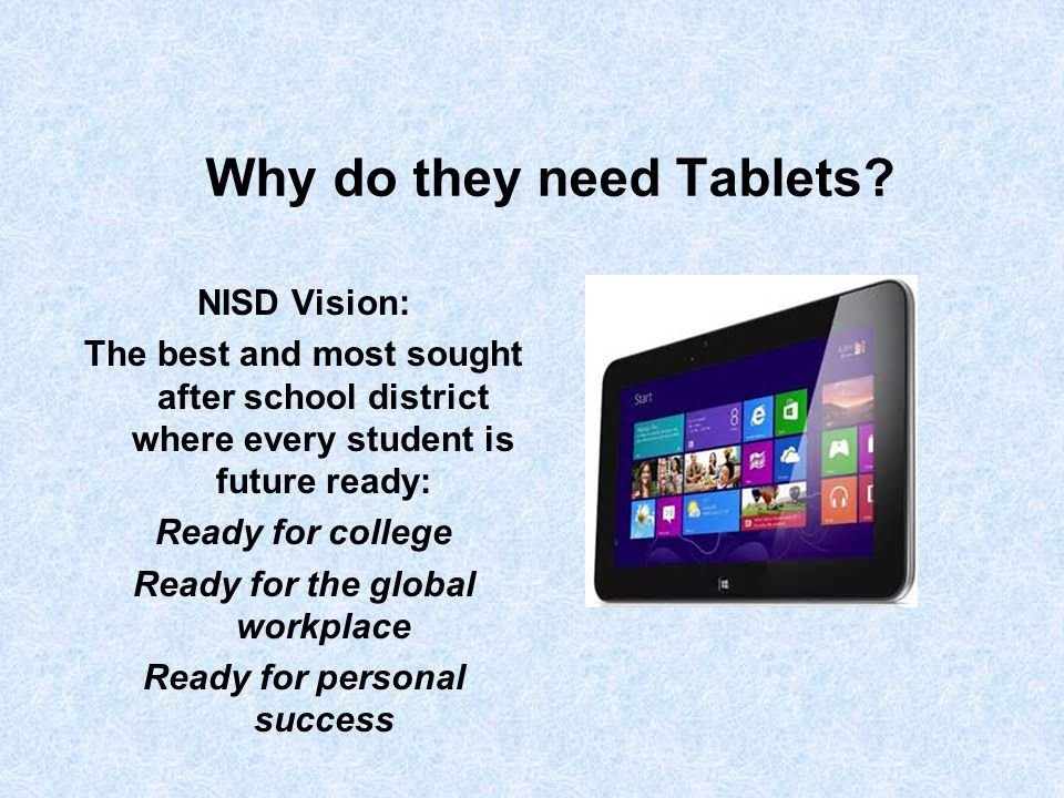 Why do they need Tablets? NISD Vision: The best and most sought after school district where every student is future ready: Ready for college Ready for