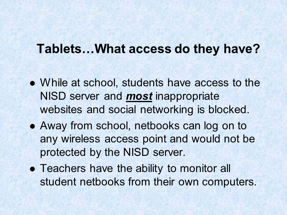 Tablets…What access do they have? While at school, students have access to the NISD server and most inappropriate websites and social networking is bl