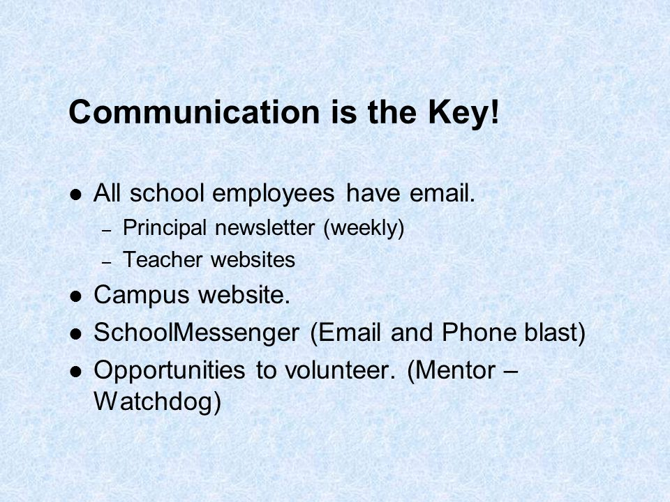 Communication is the Key! All school employees have email. – Principal newsletter (weekly) – Teacher websites Campus website. SchoolMessenger (Email a