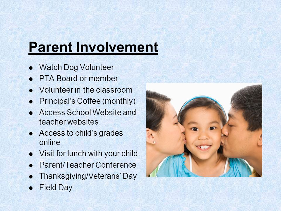 Parent Involvement Watch Dog Volunteer PTA Board or member Volunteer in the classroom Principal's Coffee (monthly) Access School Website and teacher websites Access to child's grades online Visit for lunch with your child Parent/Teacher Conference Thanksgiving/Veterans' Day Field Day