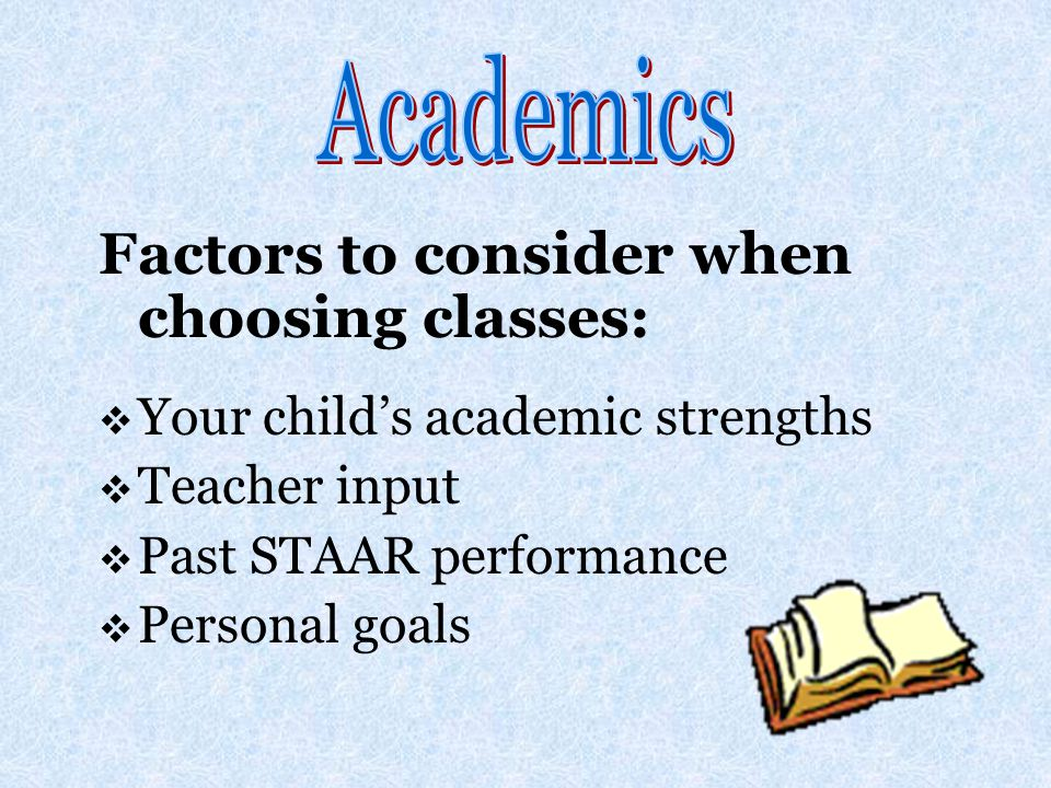 Factors to consider when choosing classes:  Your child's academic strengths  Teacher input  Past STAAR performance  Personal goals