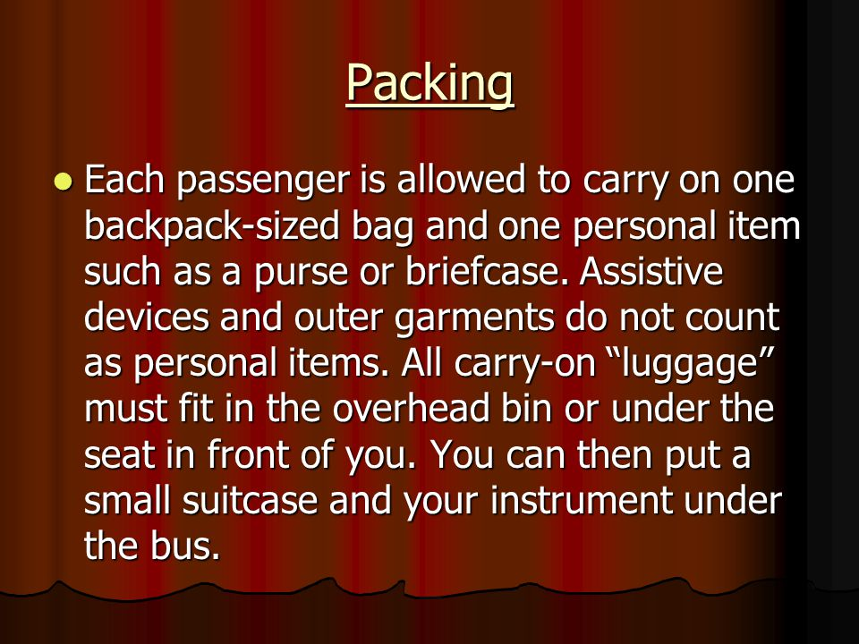 Packing Each passenger is allowed to carry on one backpack-sized bag and one personal item such as a purse or briefcase. Assistive devices and outer g