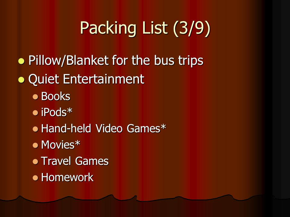 Packing List (3/9) Pillow/Blanket for the bus trips Pillow/Blanket for the bus trips Quiet Entertainment Quiet Entertainment Books Books iPods* iPods*