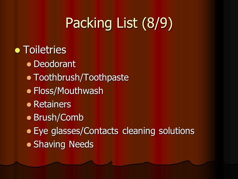 Packing List (8/9) Toiletries Toiletries Deodorant Deodorant Toothbrush/Toothpaste Toothbrush/Toothpaste Floss/Mouthwash Floss/Mouthwash Retainers Ret