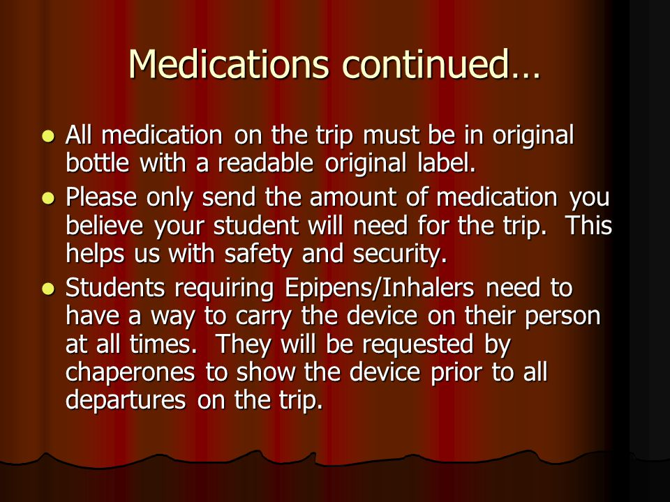 Medications continued… All medication on the trip must be in original bottle with a readable original label. All medication on the trip must be in ori