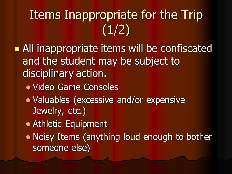 Items Inappropriate for the Trip (1/2) All inappropriate items will be confiscated and the student may be subject to disciplinary action. All inapprop