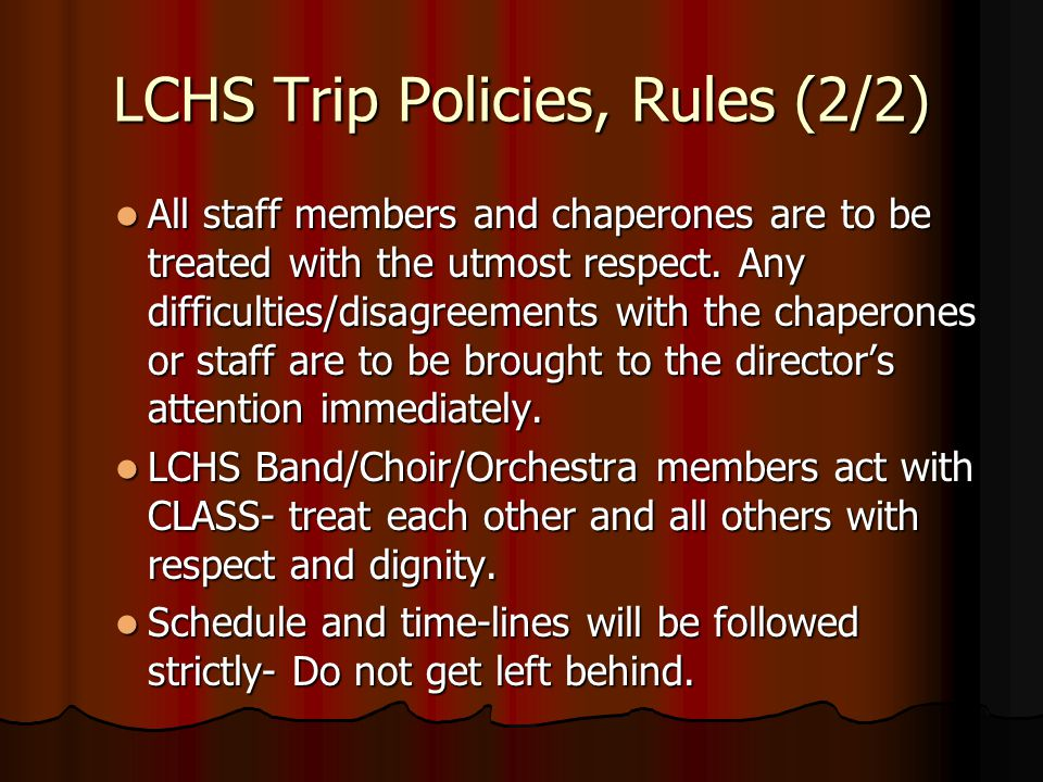 LCHS Trip Policies, Rules (2/2) All staff members and chaperones are to be treated with the utmost respect. Any difficulties/disagreements with the ch