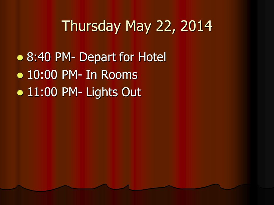 Thursday May 22, 2014 8:40 PM- Depart for Hotel 8:40 PM- Depart for Hotel 10:00 PM- In Rooms 10:00 PM- In Rooms 11:00 PM- Lights Out 11:00 PM- Lights