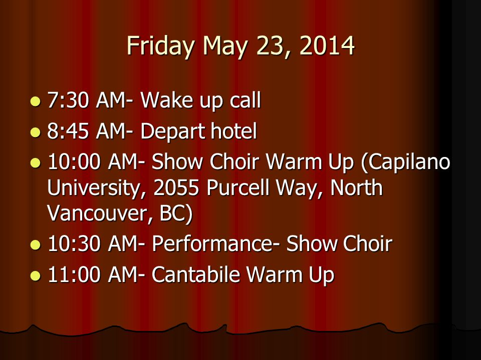 Friday May 23, 2014 11:30 AM- Performance- Cantabile 11:30 AM- Performance- Cantabile 11:55 AM- Bands Leave for Lunch 11:55 AM- Bands Leave for Lunch 12:00 PM- Concert Choir Warm Up 12:00 PM- Concert Choir Warm Up 12:30 PM- Performance- Concert Choir 12:30 PM- Performance- Concert Choir 1:00 PM- Depart for Lunch 1:00 PM- Depart for Lunch 2:20 PM- Jazz 1 Warm Up (Douglas College) 2:20 PM- Jazz 1 Warm Up (Douglas College) 2:55 PM- Performance- Jazz 1 2:55 PM- Performance- Jazz 1 4:10 PM- Concert Band Warm Up 4:10 PM- Concert Band Warm Up