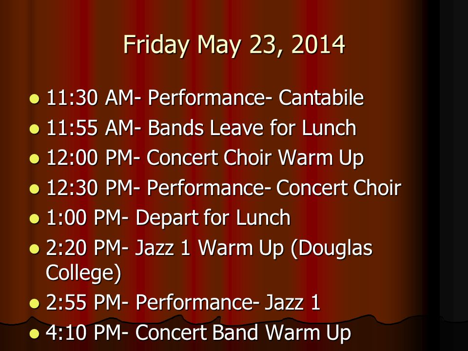 Friday May 23, 2014 4:45 PM- Performance- Concert Band 4:45 PM- Performance- Concert Band 5:25 PM- Chamber Orchestra Warm Up 5:25 PM- Chamber Orchestra Warm Up 6:00 PM- Performance- Chamber Orchestra 6:00 PM- Performance- Chamber Orchestra 6:00 PM- Symphonic Winds Warm Up 6:00 PM- Symphonic Winds Warm Up 6:35 PM- Performance- Symphonic Winds 6:35 PM- Performance- Symphonic Winds 7:00 PM- Depart for Dinner/Movie 7:00 PM- Depart for Dinner/Movie