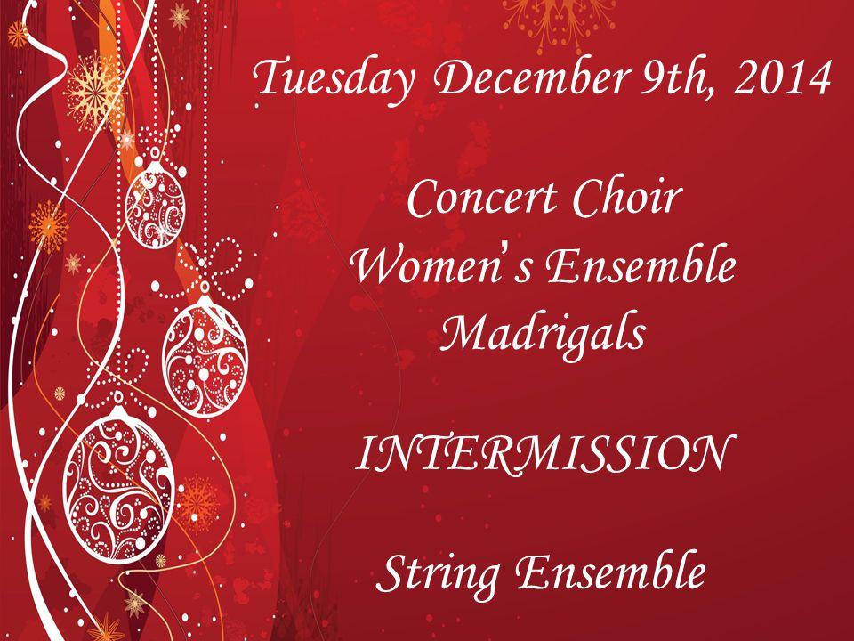 2 Tuesday December 9th, 2014 Concert Choir Women's Ensemble Madrigals INTERMISSION String Ensemble