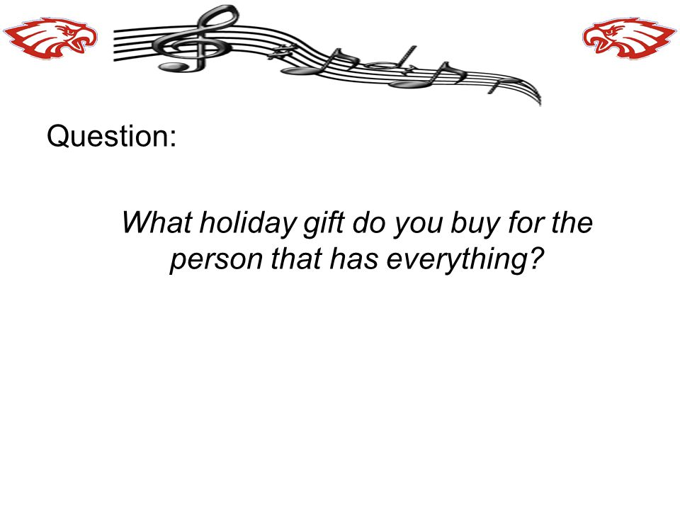 Question: What holiday gift do you buy for the person that has everything?
