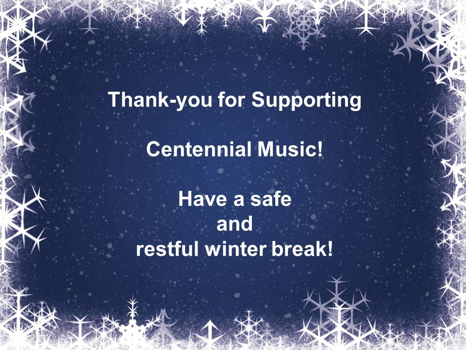 Thank-you for Supporting Centennial Music! Have a safe and restful winter break!