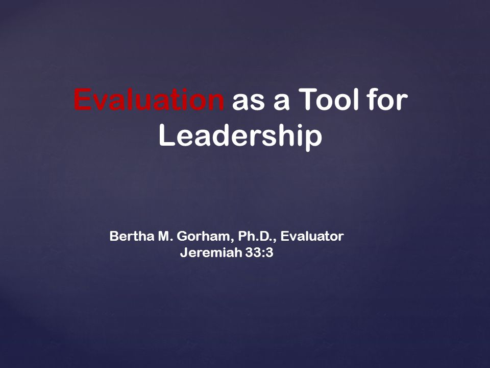 Evaluation as a Tool for Leadership Bertha M. Gorham, Ph.D., Evaluator Jeremiah 33:3
