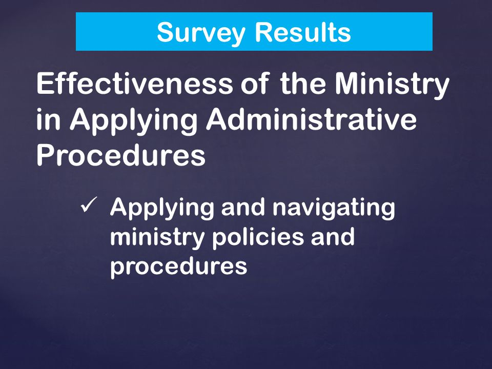 Effectiveness of the Ministry in Applying Administrative Procedures Applying and navigating ministry policies and procedures Survey Results