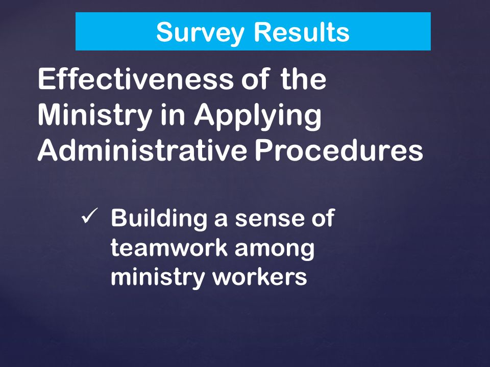 Effectiveness of the Ministry in Applying Administrative Procedures Building a sense of teamwork among ministry workers Survey Results