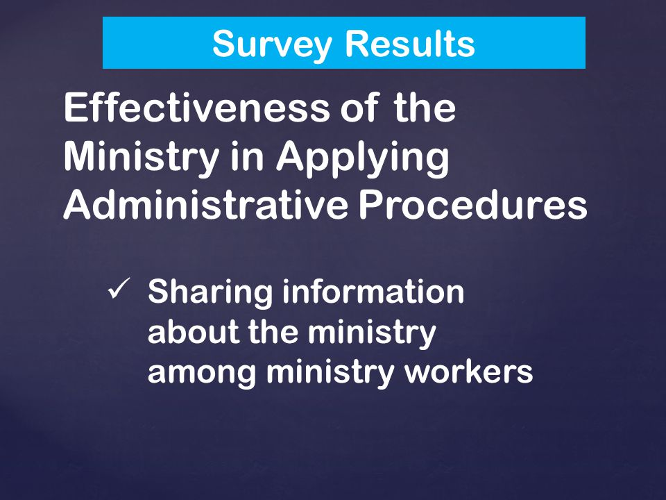 Effectiveness of the Ministry in Applying Administrative Procedures Sharing information about the ministry among ministry workers Survey Results