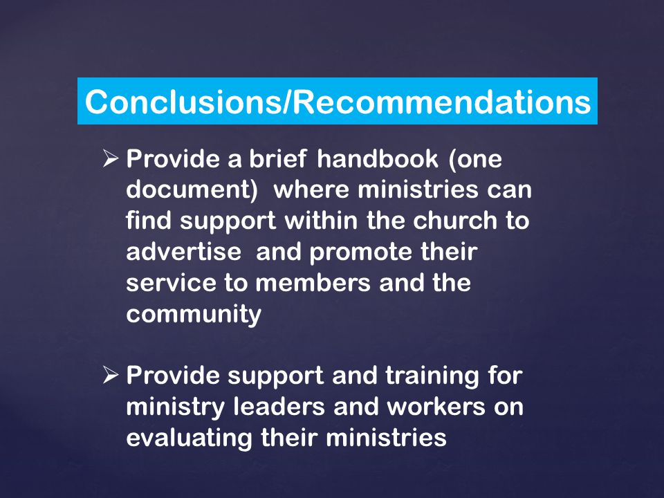 Conclusions/Recommendations  Provide a brief handbook (one document) where ministries can find support within the church to advertise and promote their service to members and the community  Provide support and training for ministry leaders and workers on evaluating their ministries