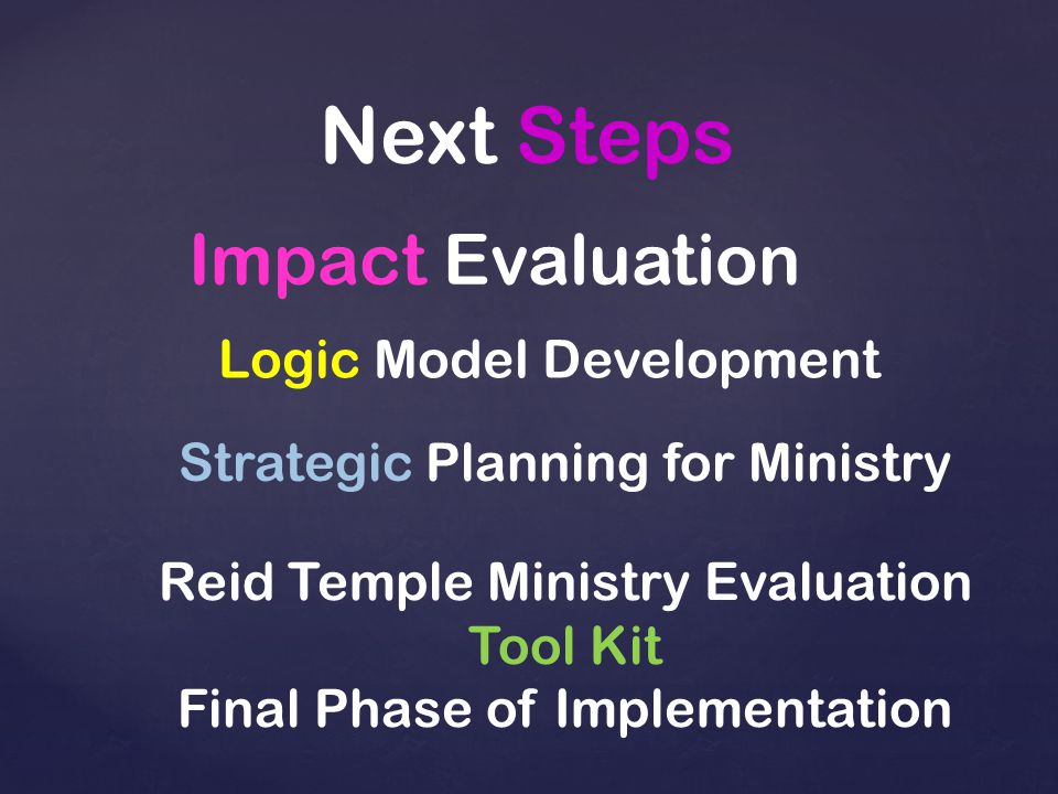 Next Steps Impact Evaluation Logic Model Development Strategic Planning for Ministry Reid Temple Ministry Evaluation Tool Kit Final Phase of Implementation