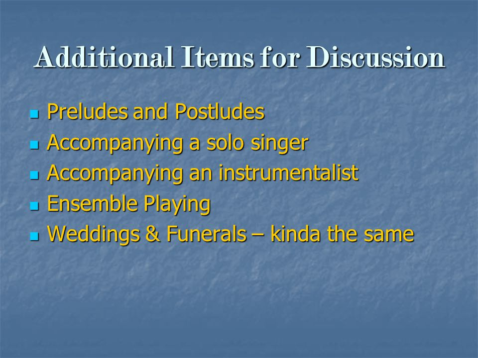 Additional Items for Discussion Preludes and Postludes Preludes and Postludes Accompanying a solo singer Accompanying a solo singer Accompanying an instrumentalist Accompanying an instrumentalist Ensemble Playing Ensemble Playing Weddings & Funerals – kinda the same Weddings & Funerals – kinda the same