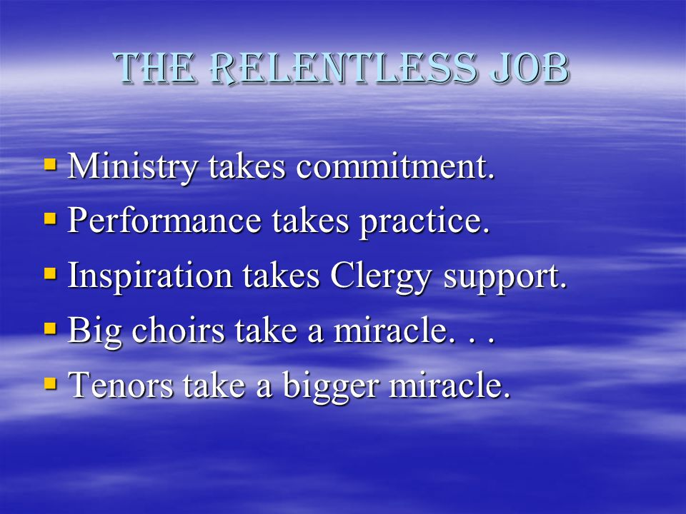 The Relentless Job  Ministry takes commitment.  Performance takes practice.