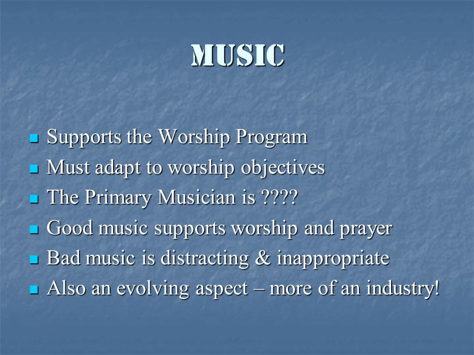 Music Supports the Worship Program Supports the Worship Program Must adapt to worship objectives Must adapt to worship objectives The Primary Musician is ???.