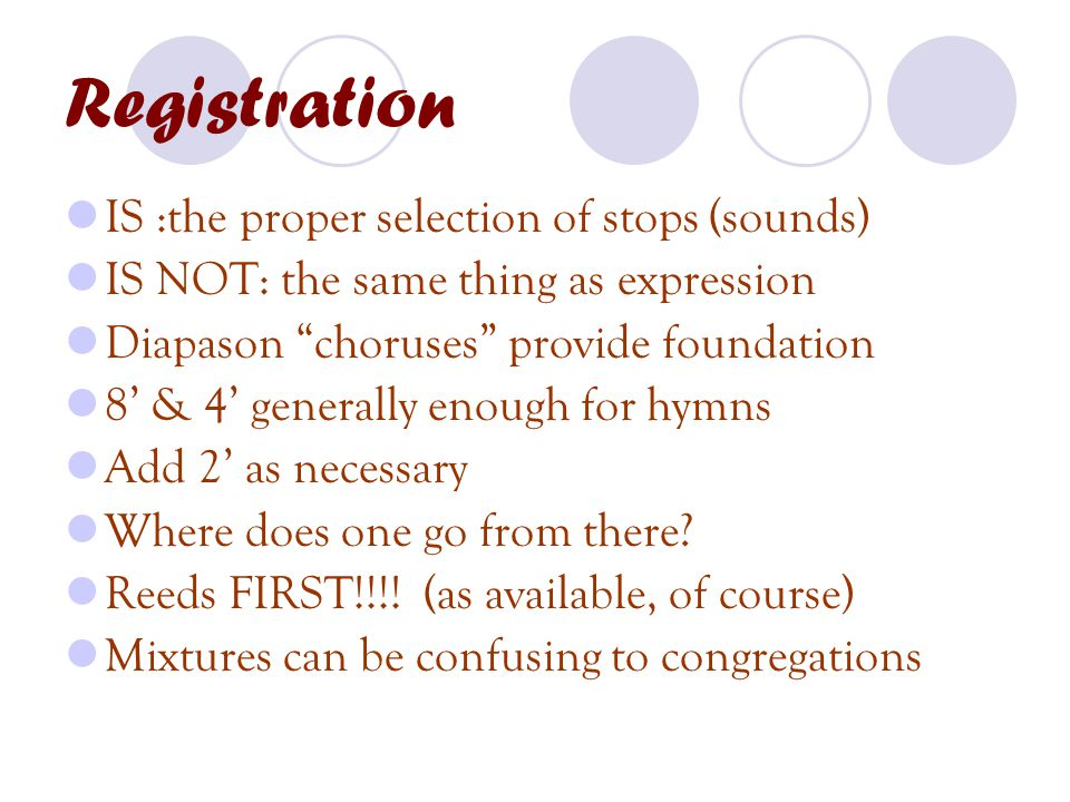 Registration IS :the proper selection of stops (sounds) IS NOT: the same thing as expression Diapason choruses provide foundation 8' & 4' generally enough for hymns Add 2' as necessary Where does one go from there.