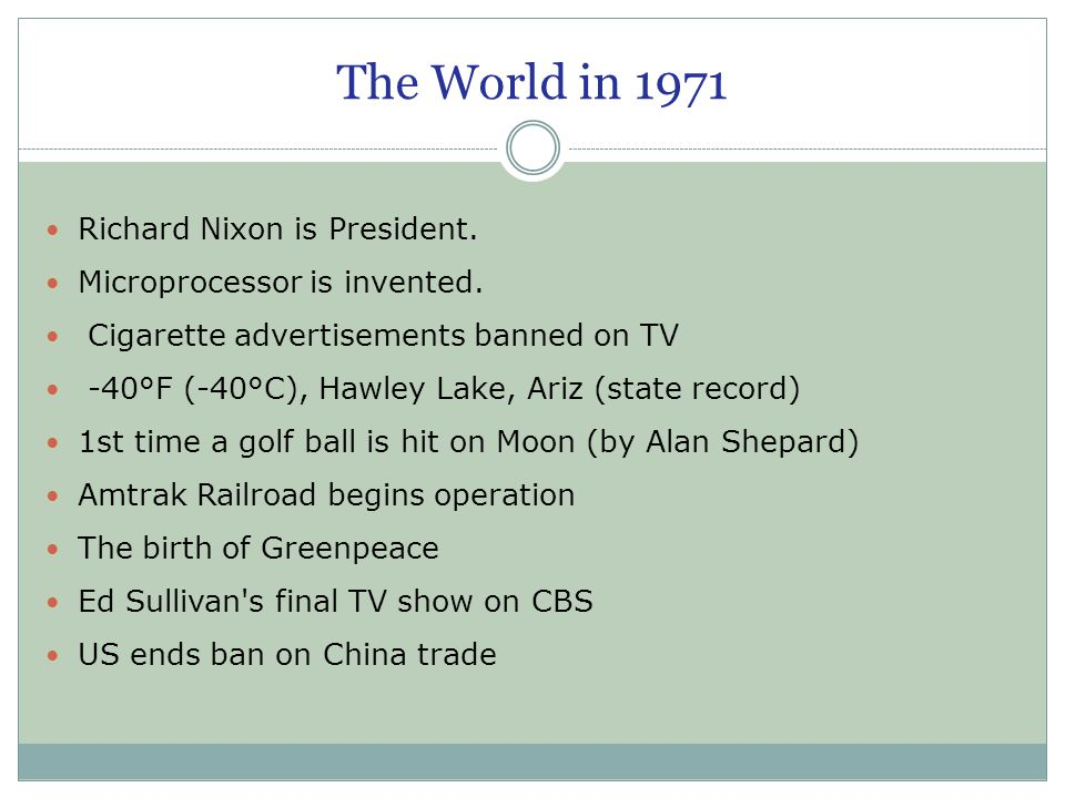 The World in 1971 Richard Nixon is President. Microprocessor is invented. Cigarette advertisements banned on TV -40°F (-40°C), Hawley Lake, Ariz (stat