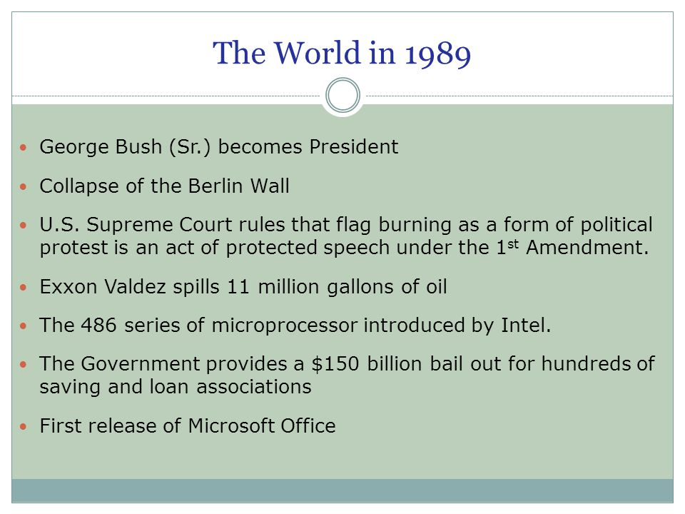 The World in 1989 George Bush (Sr.) becomes President Collapse of the Berlin Wall U.S. Supreme Court rules that flag burning as a form of political pr