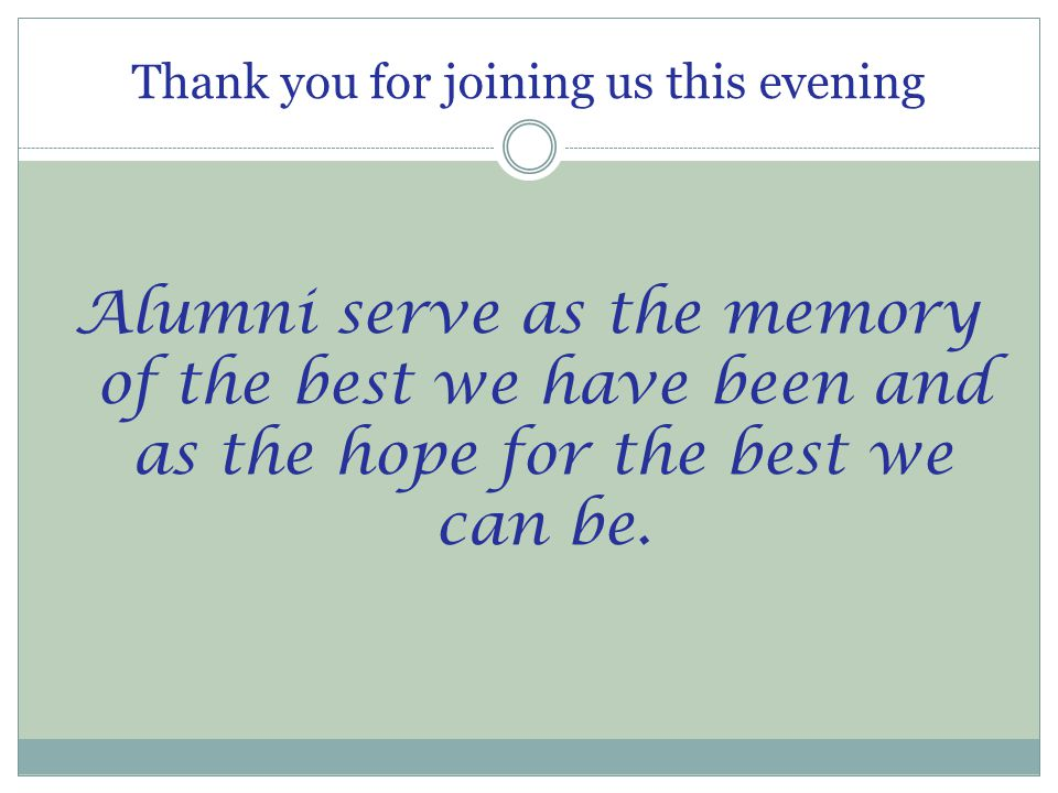 Thank you for joining us this evening Alumni serve as the memory of the best we have been and as the hope for the best we can be.