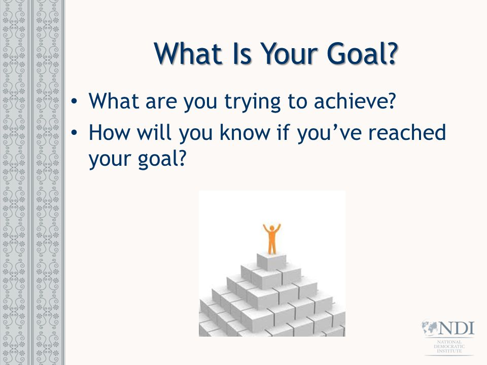 What Is Your Goal? What are you trying to achieve? How will you know if you've reached your goal?