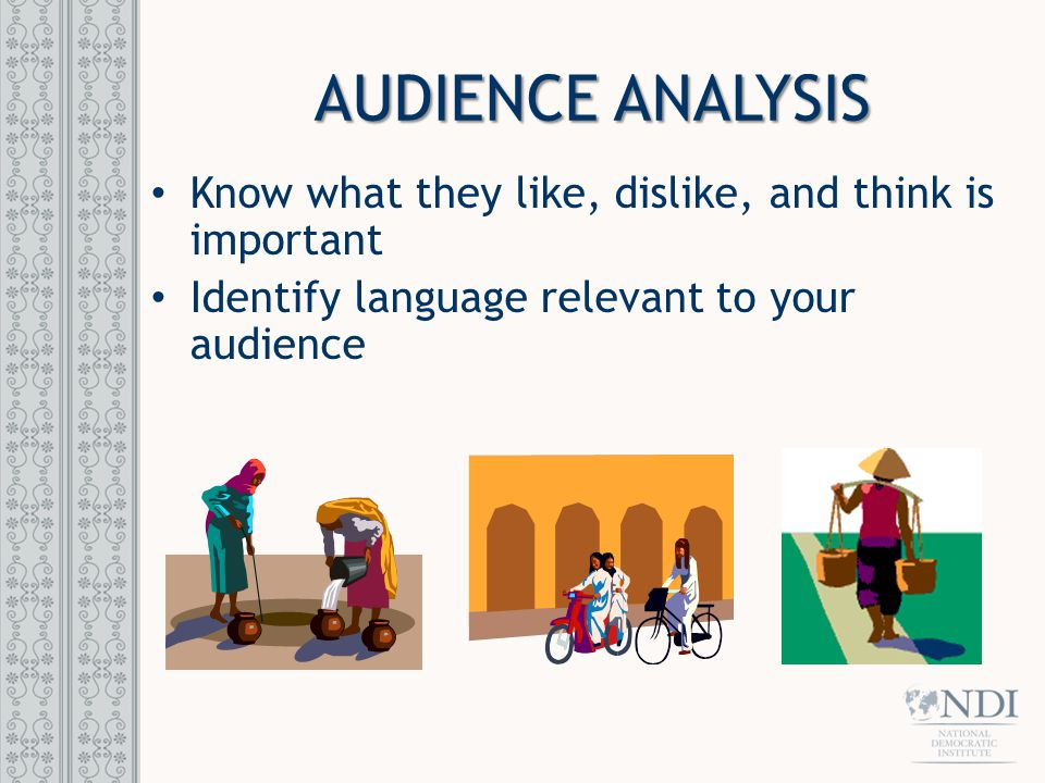 AUDIENCE ANALYSIS Know what they like, dislike, and think is important Identify language relevant to your audience
