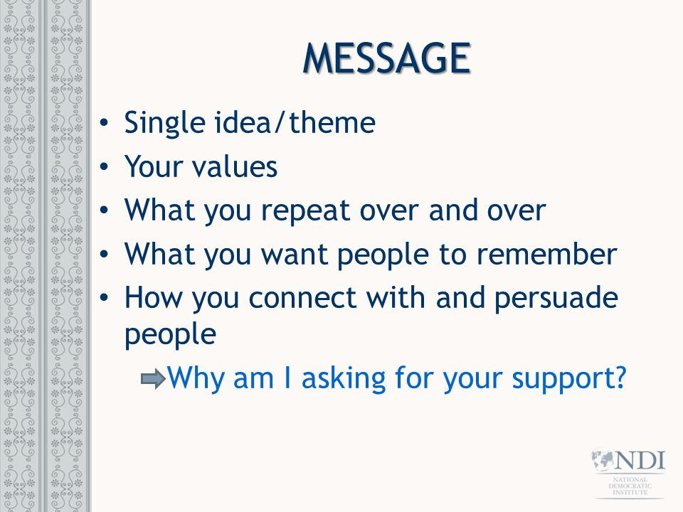 MESSAGE Single idea/theme Your values What you repeat over and over What you want people to remember How you connect with and persuade people Why am I asking for your support