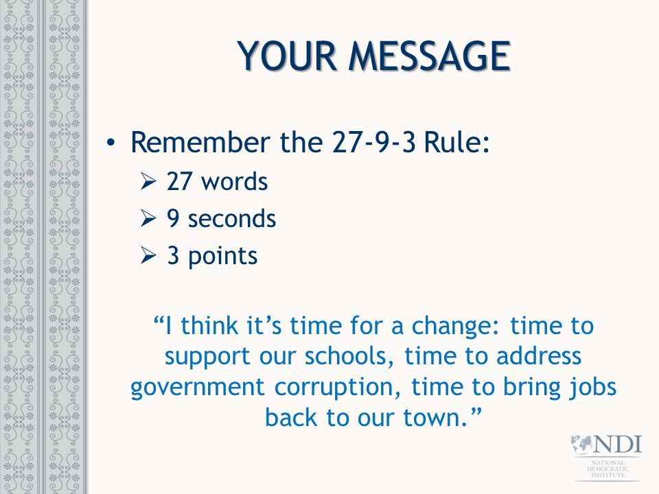 "YOUR MESSAGE Remember the 27-9-3 Rule:  27 words  9 seconds  3 points ""I think it's time for a change: time to support our schools, time to address"
