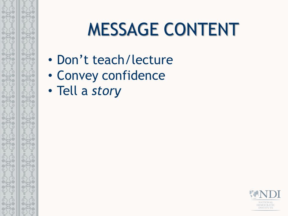 MESSAGE CONTENT Don't teach/lecture Convey confidence Tell a story
