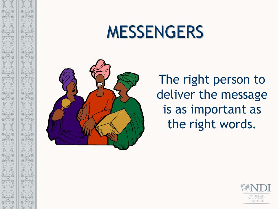 MESSENGERS The right person to deliver the message is as important as the right words.