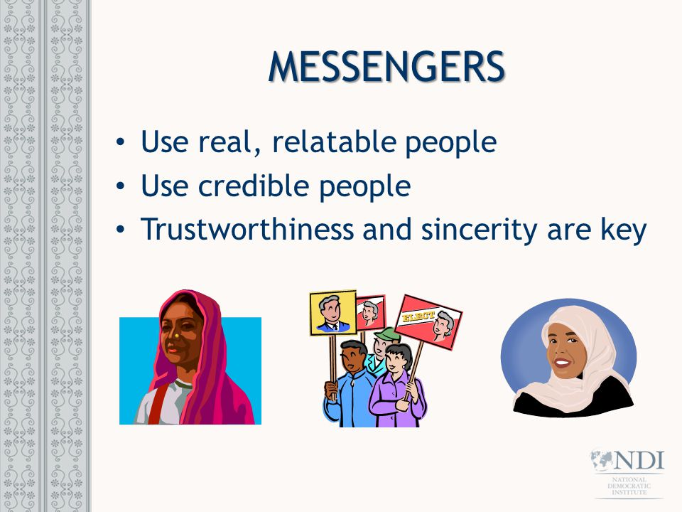 MESSENGERS Use real, relatable people Use credible people Trustworthiness and sincerity are key