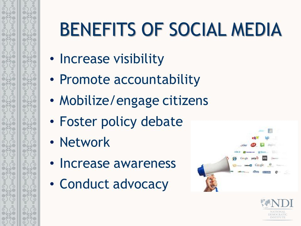 BENEFITS OF SOCIAL MEDIA Increase visibility Promote accountability Mobilize/engage citizens Foster policy debate Network Increase awareness Conduct a