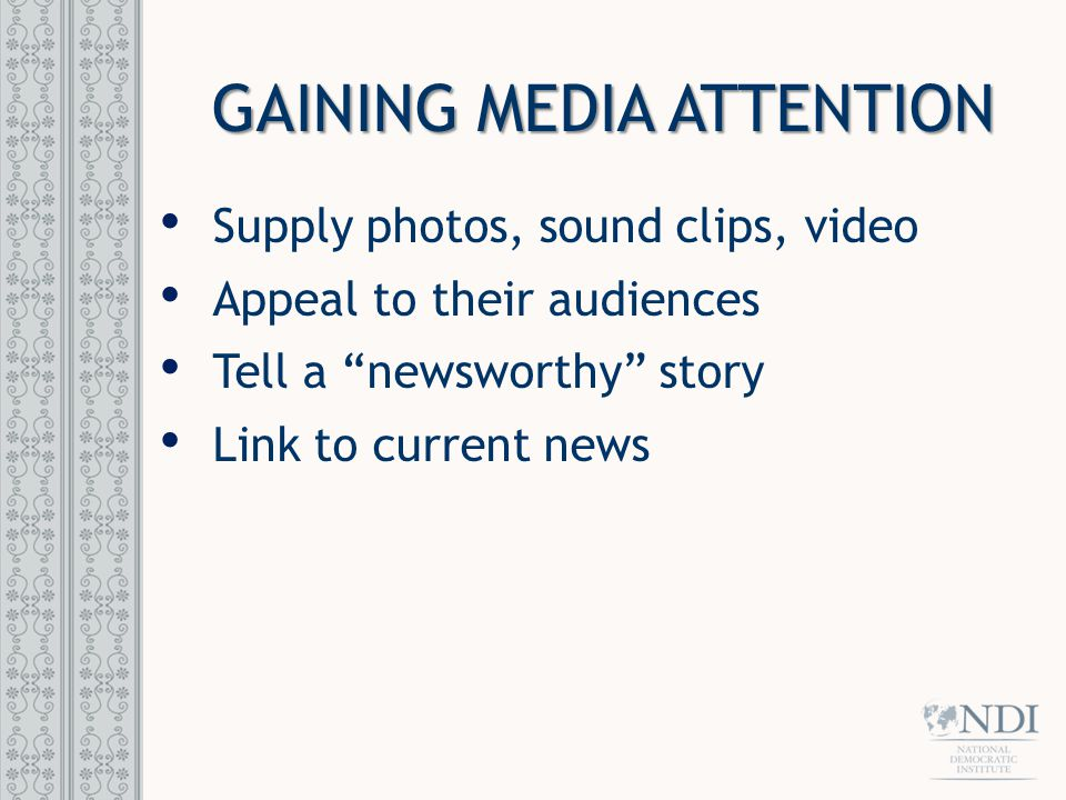 "GAINING MEDIA ATTENTION Supply photos, sound clips, video Appeal to their audiences Tell a ""newsworthy"" story Link to current news"