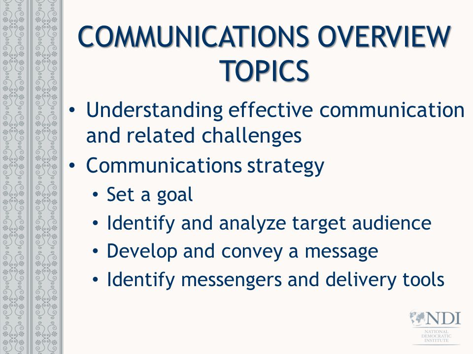 COMMUNICATIONS OVERVIEW TOPICS Understanding effective communication and related challenges Communications strategy Set a goal Identify and analyze ta