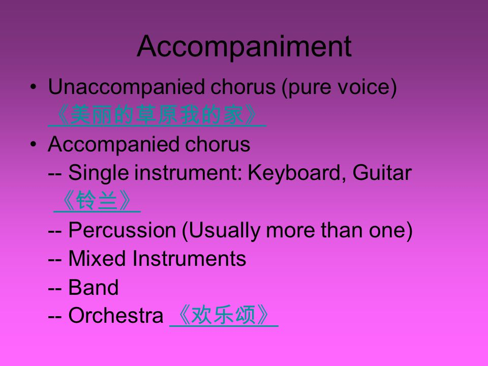 Accompaniment Unaccompanied chorus (pure voice) 《美丽的草原我的家》 Accompanied chorus -- Single instrument: Keyboard, Guitar 《铃兰》 《铃兰》 -- Percussion (Usually more than one) -- Mixed Instruments -- Band -- Orchestra 《欢乐颂》 《欢乐颂》