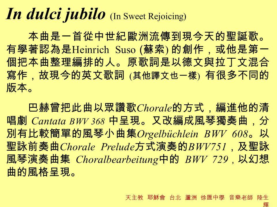In dulci jubilo (In Sweet Rejoicing) 本曲是一首從中世紀歐洲流傳到現今天的聖誕歌。 有學著認為是 Heinrich Suso ( 蘇索 ) 的創作,或他是第一 個把本曲整理編排的人。原歌詞是以德文與拉丁文混合 寫作,故現今的英文歌詞 ( 其他譯文也一樣 ) 有很多不同的 版本。 巴赫曾把此曲以眾讚歌 Chorale 的方式,編進他的清 唱劇 Cantata BWV 368 中呈現。又改編成風琴獨奏曲,分 別有比較簡單的風琴小曲集 Orgelbüchlein BWV 608 。以 聖詠前奏曲 Chorale Prelude 方式演奏的 BWV751 ,及聖詠 風琴演奏曲集 Choralbearbeitung 中的 BWV 729 , 以幻想 曲的風格呈現。 天主教 耶穌會 台北 蘆洲 徐匯中學 音樂老師 陸生 輝