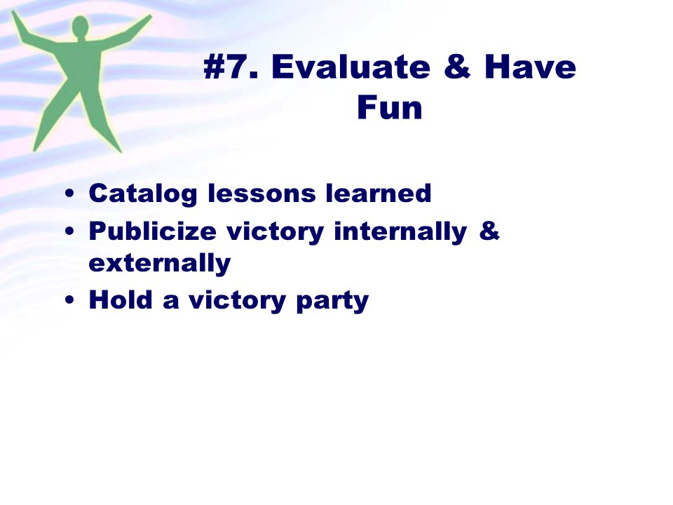 #7. Evaluate & Have Fun Catalog lessons learned Publicize victory internally & externally Hold a victory party