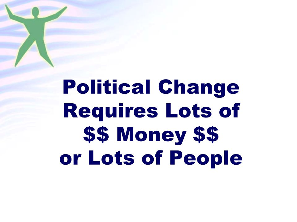 Political Change Requires Lots of $$ Money $$ or Lots of People