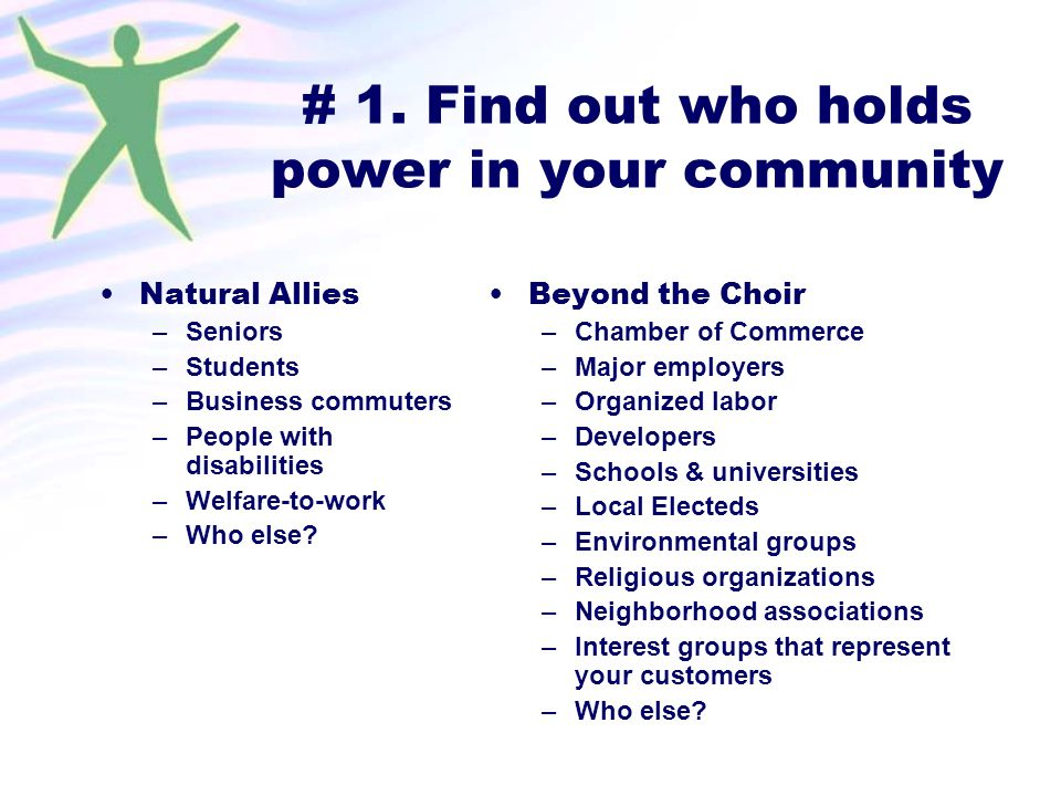 # 1. Find out who holds power in your community Natural Allies –Seniors –Students –Business commuters –People with disabilities –Welfare-to-work –Who